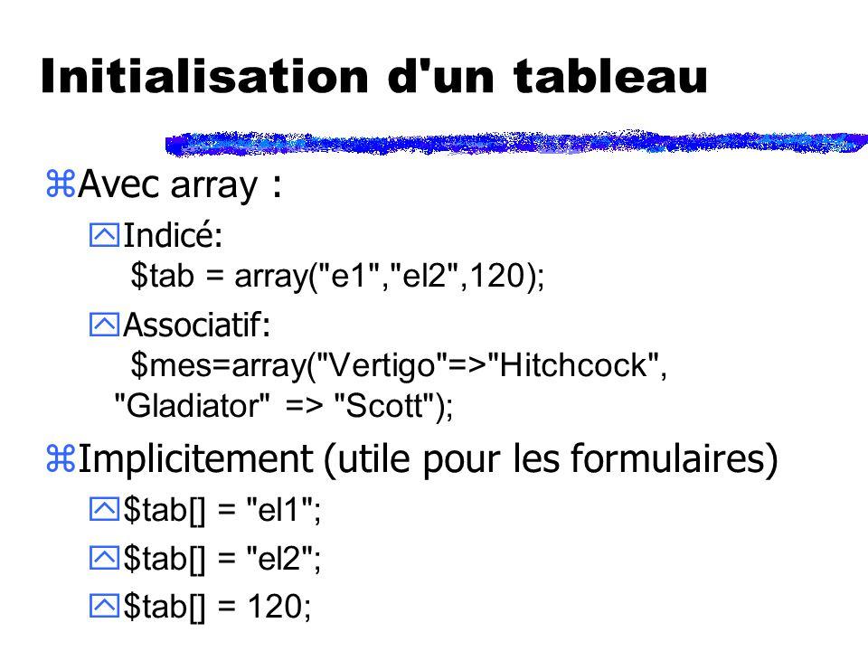 Initialisation d un tableau Avec array : Indicé: $tab = array( e1 , el2 ,120); Associatif: $mes=array( Vertigo => Hitchcock , Gladiator => Scott ); zImplicitement (utile pour les formulaires) $tab[] = el1 ; $tab[] = el2 ; $tab[] = 120;
