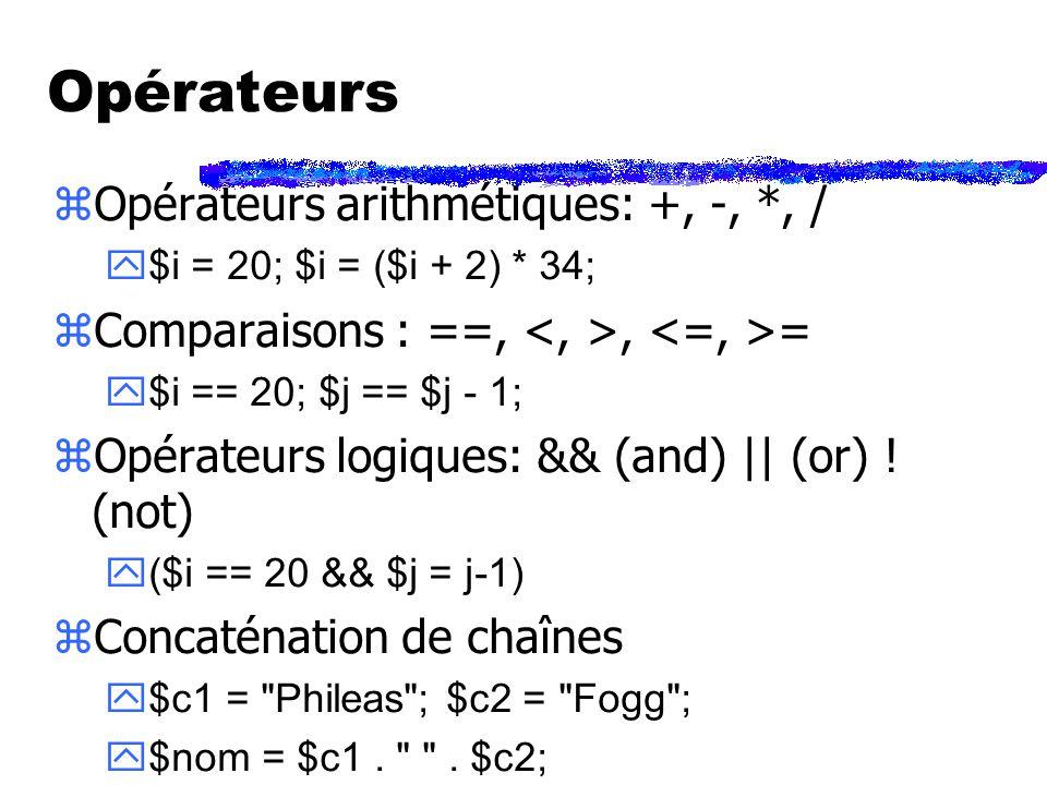 Opérateurs zOpérateurs arithmétiques: +, -, *, / $i = 20; $i = ($i + 2) * 34; zComparaisons : ==,, = $i == 20; $j == $j - 1; zOpérateurs logiques: && (and) || (or) .