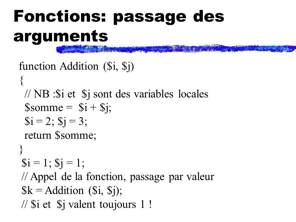 Fonctions: passage des arguments function Addition ($i, $j) { // NB :$i et $j sont des variables locales $somme = $i + $j; $i = 2; $j = 3; return $somme; } $i = 1; $j = 1; // Appel de la fonction, passage par valeur $k = Addition ($i, $j); // $i et $j valent toujours 1 !