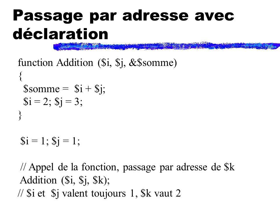 Passage par adresse avec déclaration function Addition ($i, $j, &$somme) { $somme = $i + $j; $i = 2; $j = 3; } $i = 1; $j = 1; // Appel de la fonction, passage par adresse de $k Addition ($i, $j, $k); // $i et $j valent toujours 1, $k vaut 2