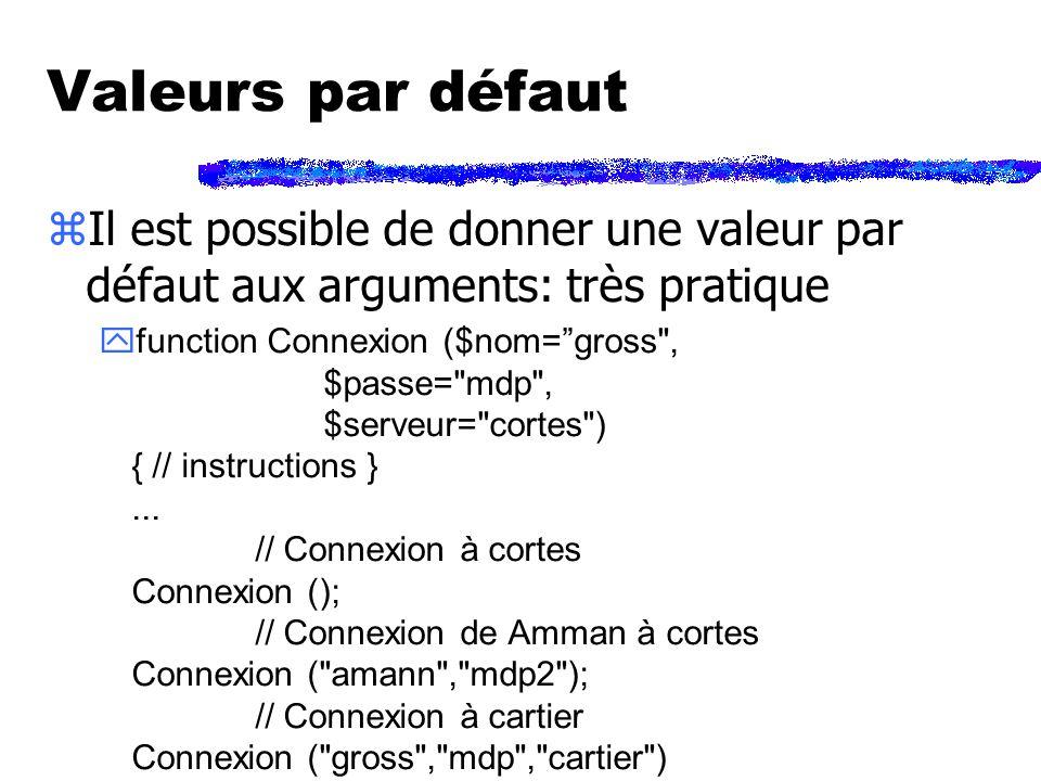 Valeurs par défaut zIl est possible de donner une valeur par défaut aux arguments: très pratique function Connexion ($nom=gross , $passe= mdp , $serveur= cortes ) { // instructions }...