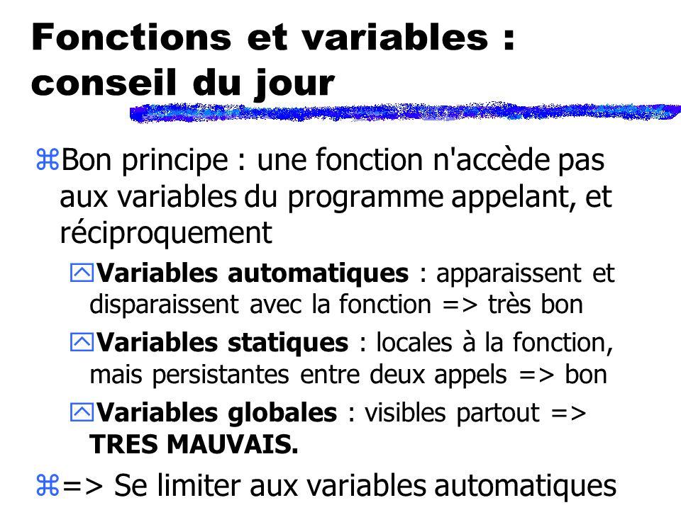 Fonctions et variables : conseil du jour zBon principe : une fonction n accède pas aux variables du programme appelant, et réciproquement yVariables automatiques : apparaissent et disparaissent avec la fonction => très bon yVariables statiques : locales à la fonction, mais persistantes entre deux appels => bon yVariables globales : visibles partout => TRES MAUVAIS.