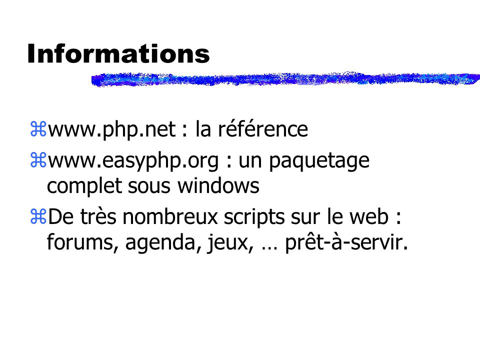 Informations zwww.php.net : la référence zwww.easyphp.org : un paquetage complet sous windows zDe très nombreux scripts sur le web : forums, agenda, jeux, … prêt-à-servir.