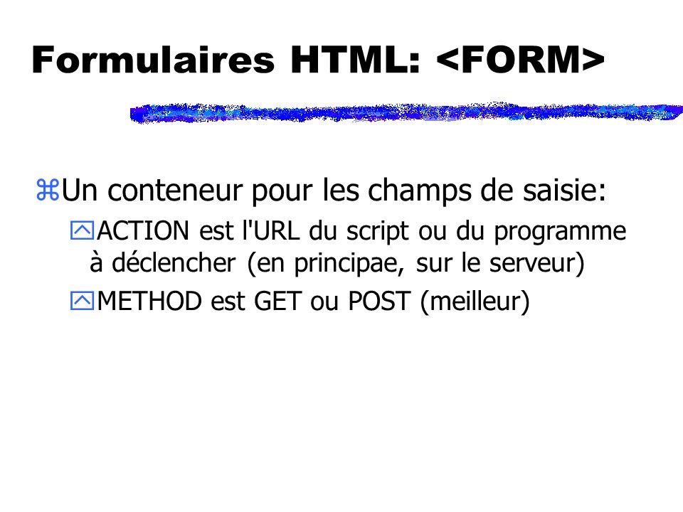 Formulaires HTML: zUn conteneur pour les champs de saisie: yACTION est l URL du script ou du programme à déclencher (en principae, sur le serveur) yMETHOD est GET ou POST (meilleur)