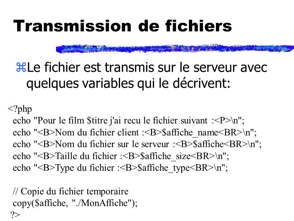Transmission de fichiers zLe fichier est transmis sur le serveur avec quelques variables qui le décrivent: < php echo Pour le film $titre j ai recu le fichier suivant : \n ; echo Nom du fichier client : $affiche_name \n ; echo Nom du fichier sur le serveur : $affiche \n ; echo Taille du fichier : $affiche_size \n ; echo Type du fichier : $affiche_type \n ; // Copie du fichier temporaire copy($affiche, ./MonAffiche ); >