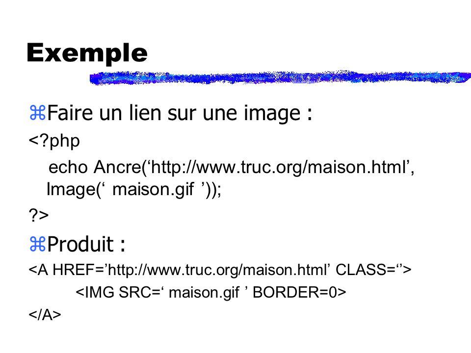 Exemple zFaire un lien sur une image : < php echo Ancre(http://www.truc.org/maison.html, Image( maison.gif )); > zProduit :