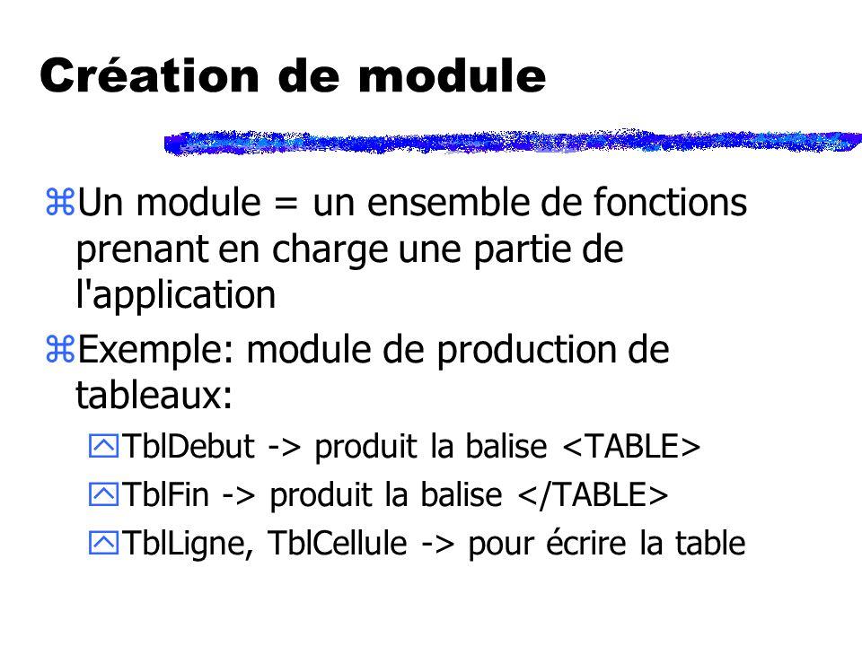 Création de module zUn module = un ensemble de fonctions prenant en charge une partie de l application zExemple: module de production de tableaux: yTblDebut -> produit la balise yTblFin -> produit la balise yTblLigne, TblCellule -> pour écrire la table