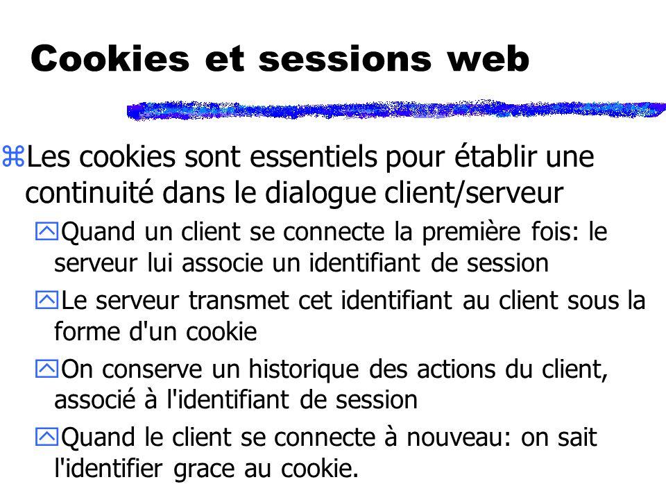Cookies et sessions web zLes cookies sont essentiels pour établir une continuité dans le dialogue client/serveur yQuand un client se connecte la première fois: le serveur lui associe un identifiant de session yLe serveur transmet cet identifiant au client sous la forme d un cookie yOn conserve un historique des actions du client, associé à l identifiant de session yQuand le client se connecte à nouveau: on sait l identifier grace au cookie.
