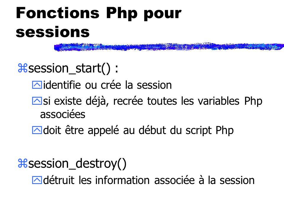 Fonctions Php pour sessions zsession_start() : yidentifie ou crée la session ysi existe déjà, recrée toutes les variables Php associées ydoit être appelé au début du script Php zsession_destroy() ydétruit les information associée à la session