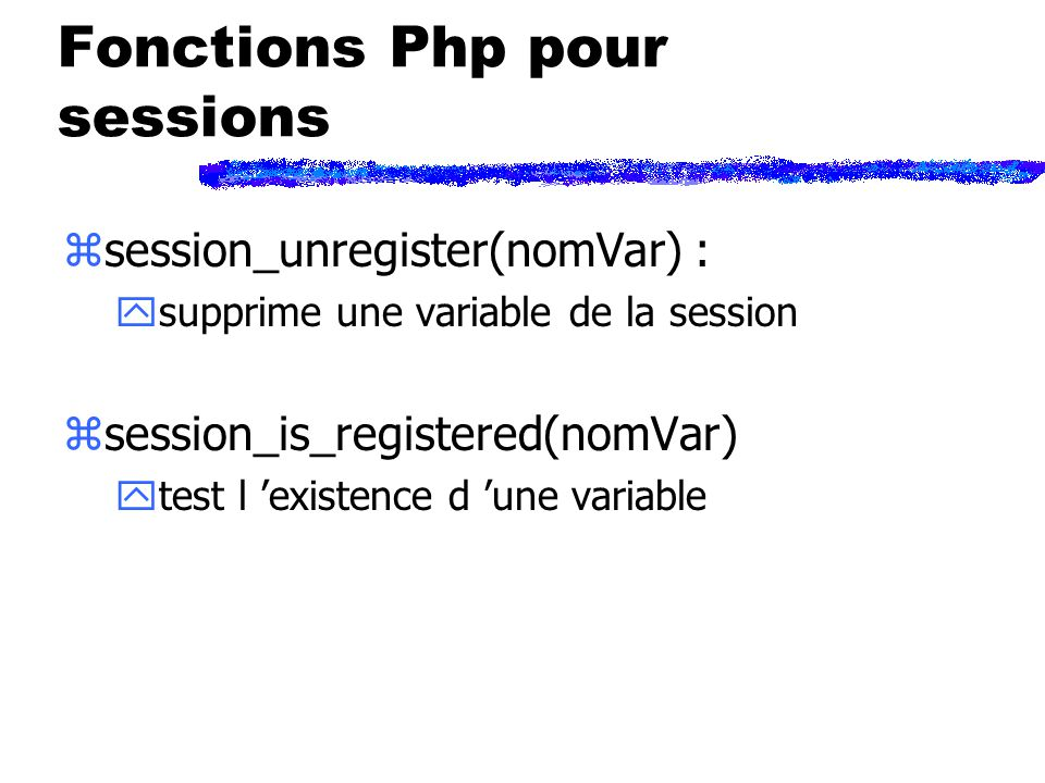 Fonctions Php pour sessions zsession_unregister(nomVar) : ysupprime une variable de la session zsession_is_registered(nomVar) ytest l existence d une variable