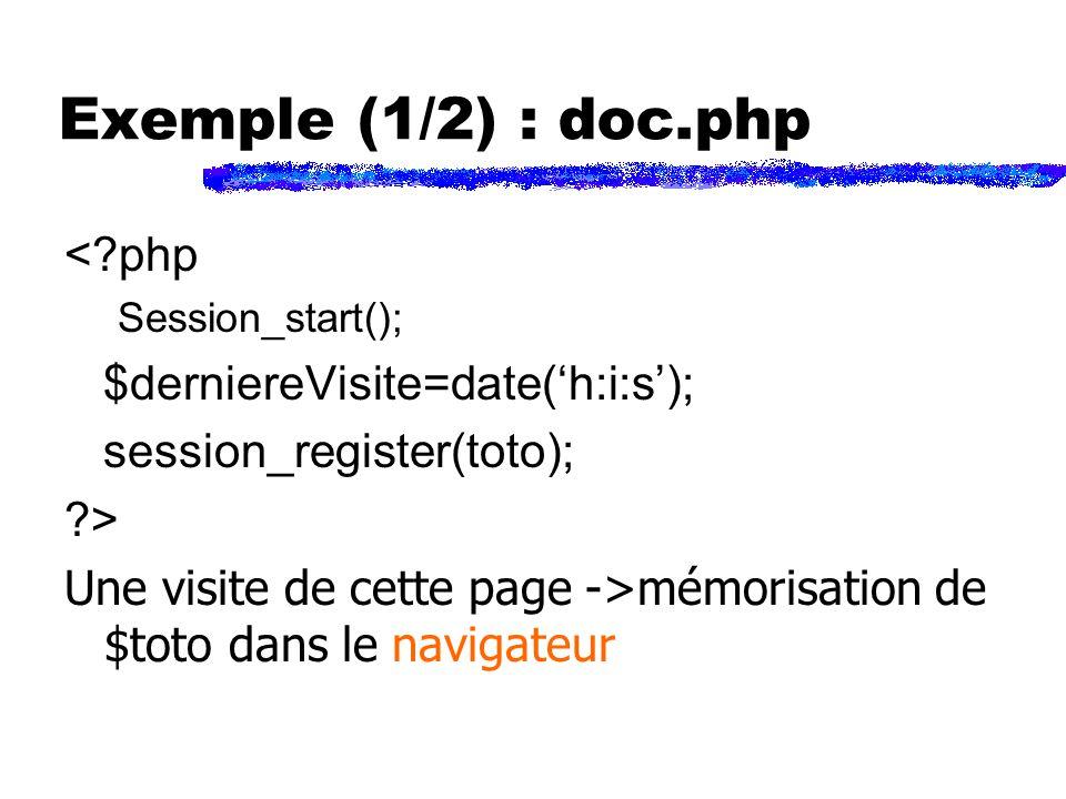 Exemple (1/2) : doc.php < php Session_start(); $derniereVisite=date(h:i:s); session_register(toto); > Une visite de cette page ->mémorisation de $toto dans le navigateur
