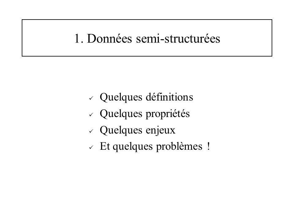 1. Données semi-structurées Quelques définitions Quelques propriétés Quelques enjeux Et quelques problèmes !