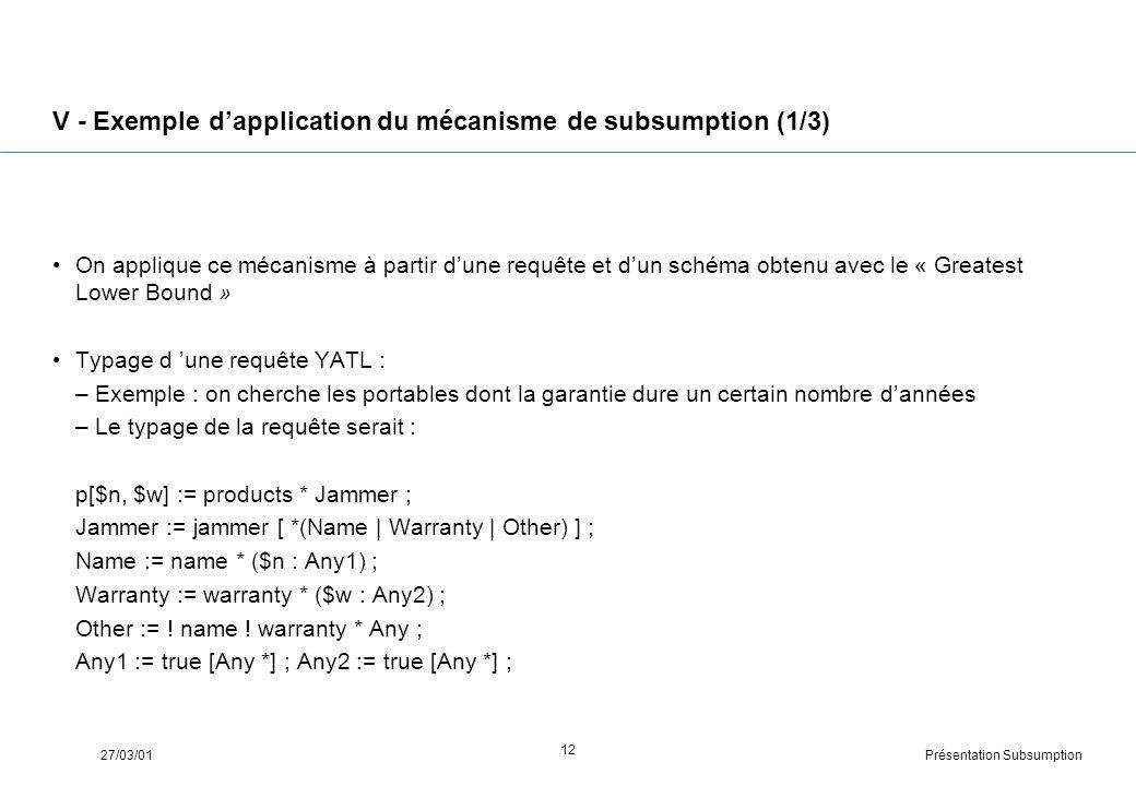Présentation Subsumption27/03/01 12 V - Exemple dapplication du mécanisme de subsumption (1/3) On applique ce mécanisme à partir dune requête et dun schéma obtenu avec le « Greatest Lower Bound » Typage d une requête YATL : –Exemple : on cherche les portables dont la garantie dure un certain nombre dannées –Le typage de la requête serait : p[$n, $w] := products * Jammer ; Jammer := jammer [ *(Name | Warranty | Other) ] ; Name := name * ($n : Any1) ; Warranty := warranty * ($w : Any2) ; Other := .