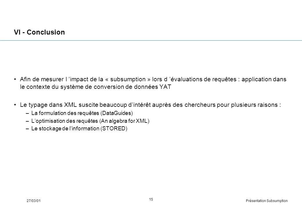 Présentation Subsumption27/03/01 15 VI - Conclusion Afin de mesurer l impact de la « subsumption » lors d évaluations de requêtes : application dans le contexte du système de conversion de données YAT Le typage dans XML suscite beaucoup dintérêt auprès des chercheurs pour plusieurs raisons : –La formulation des requêtes (DataGuides) –Loptimisation des requêtes (An algebra for XML) –Le stockage de linformation (STORED)