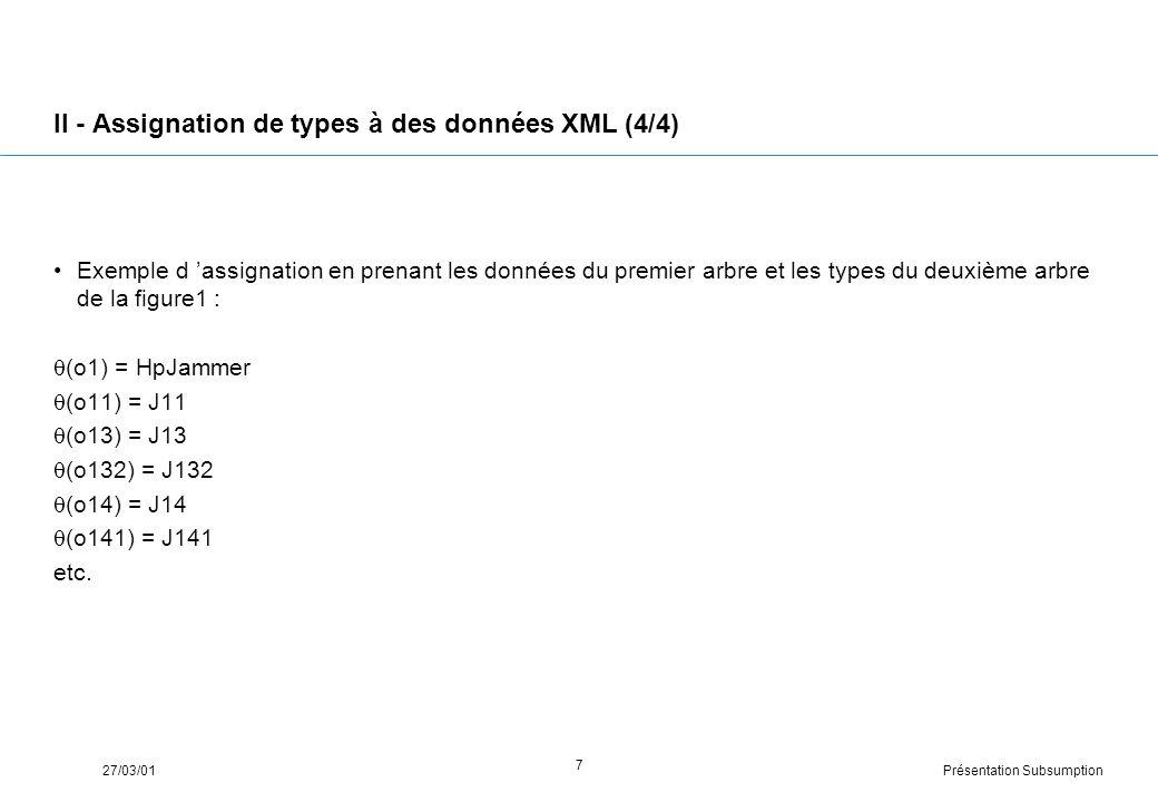 Présentation Subsumption27/03/01 7 II - Assignation de types à des données XML (4/4) Exemple d assignation en prenant les données du premier arbre et les types du deuxième arbre de la figure1 : (o1) = HpJammer (o11) = J11 (o13) = J13 (o132) = J132 (o14) = J14 (o141) = J141 etc.