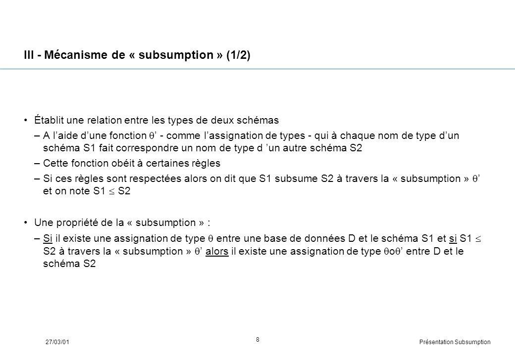 Présentation Subsumption27/03/01 8 III - Mécanisme de « subsumption » (1/2) Établit une relation entre les types de deux schémas –A laide dune fonction - comme lassignation de types - qui à chaque nom de type dun schéma S1 fait correspondre un nom de type d un autre schéma S2 –Cette fonction obéit à certaines règles –Si ces règles sont respectées alors on dit que S1 subsume S2 à travers la « subsumption » et on note S1 S2 Une propriété de la « subsumption » : –Si il existe une assignation de type entre une base de données D et le schéma S1 et si S1 S2 à travers la « subsumption » alors il existe une assignation de type o entre D et le schéma S2