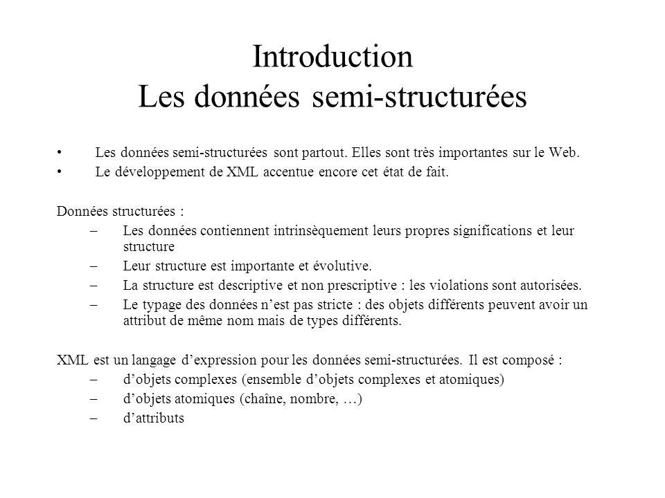 Introduction Les données semi-structurées Les données semi-structurées sont partout. Elles sont très importantes sur le Web. Le développement de XML a