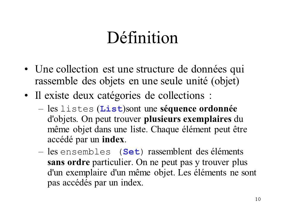 10 Définition Une collection est une structure de données qui rassemble des objets en une seule unité (objet) Il existe deux catégories de collections