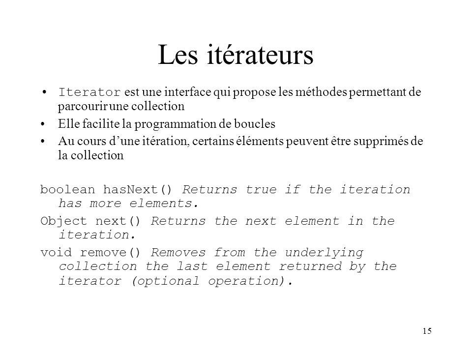 15 Les itérateurs Iterator est une interface qui propose les méthodes permettant de parcourir une collection Elle facilite la programmation de boucles