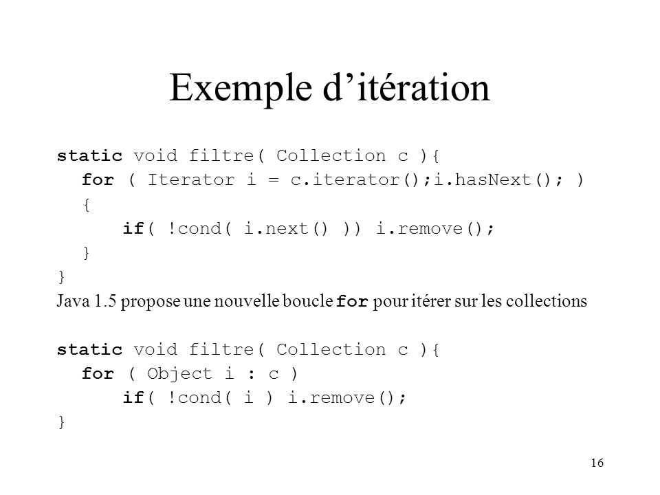 16 Exemple ditération static void filtre( Collection c ){ for ( Iterator i = c.iterator();i.hasNext(); ) { if( !cond( i.next() )) i.remove(); } Java 1