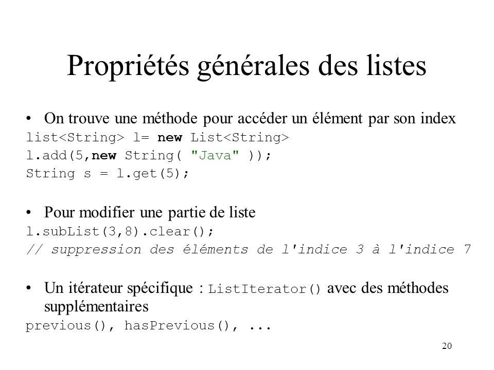 20 Propriétés générales des listes On trouve une méthode pour accéder un élément par son index list l= new List l.add(5,new String(