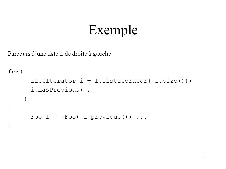 23 Exemple Parcours dune liste l de droite à gauche : for( ListIterator i = l.listIterator( l.size()); i.hasPrevious(); ) { Foo f = (Foo) i.previous()