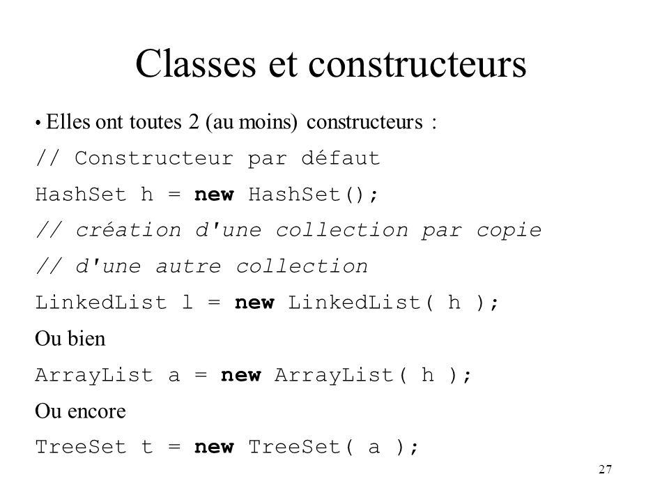 27 Elles ont toutes 2 (au moins) constructeurs : // Constructeur par défaut HashSet h = new HashSet(); // création d'une collection par copie // d'une