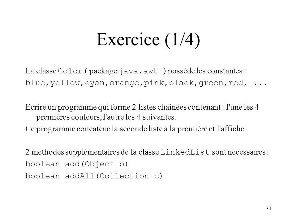 31 Exercice (1/4) La classe Color ( package java.awt ) possède les constantes : blue,yellow,cyan,orange,pink,black,green,red,... Ecrire un programme q