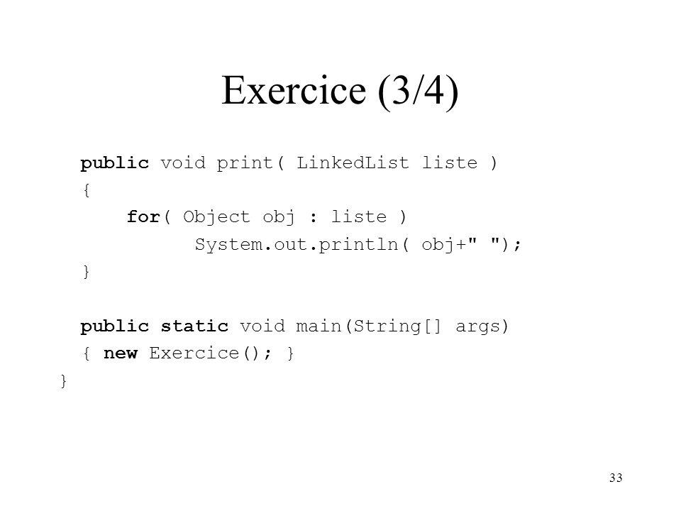 33 Exercice (3/4) public void print( LinkedList liste ) { for( Object obj : liste ) System.out.println( obj+
