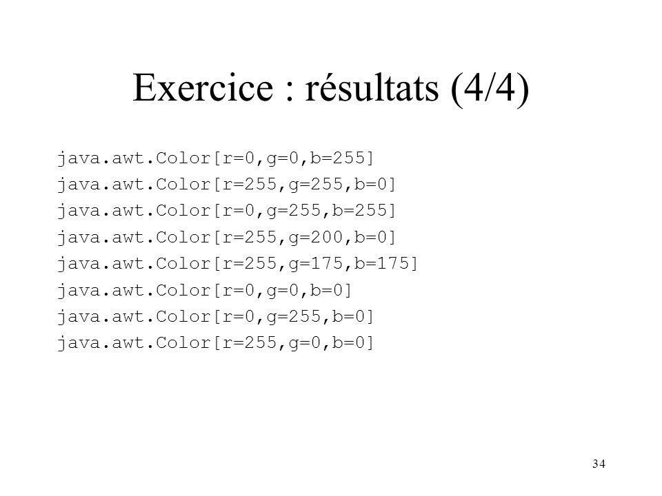 34 Exercice : résultats (4/4) java.awt.Color[r=0,g=0,b=255] java.awt.Color[r=255,g=255,b=0] java.awt.Color[r=0,g=255,b=255] java.awt.Color[r=255,g=200