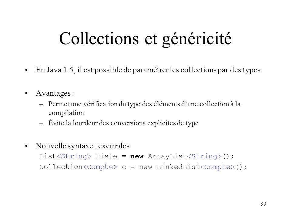 39 Collections et généricité En Java 1.5, il est possible de paramétrer les collections par des types Avantages : –Permet une vérification du type des