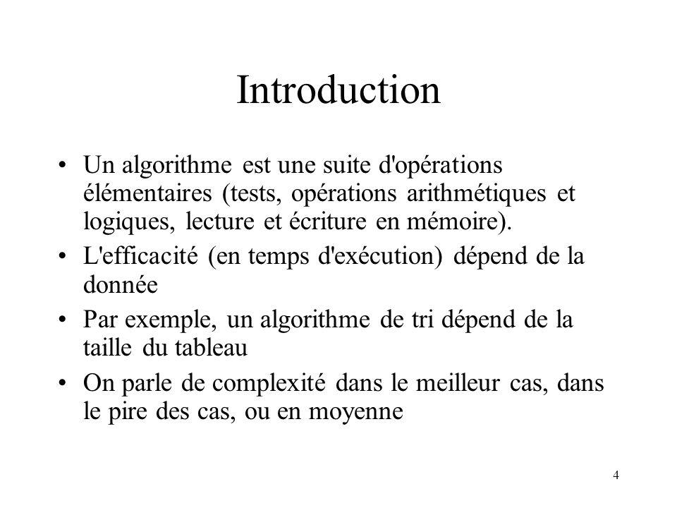 4 Introduction Un algorithme est une suite d'opérations élémentaires (tests, opérations arithmétiques et logiques, lecture et écriture en mémoire). L'