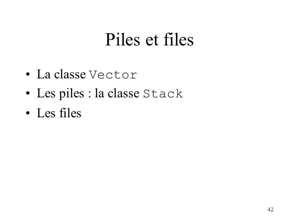 42 Piles et files La classe Vector Les piles : la classe Stack Les files