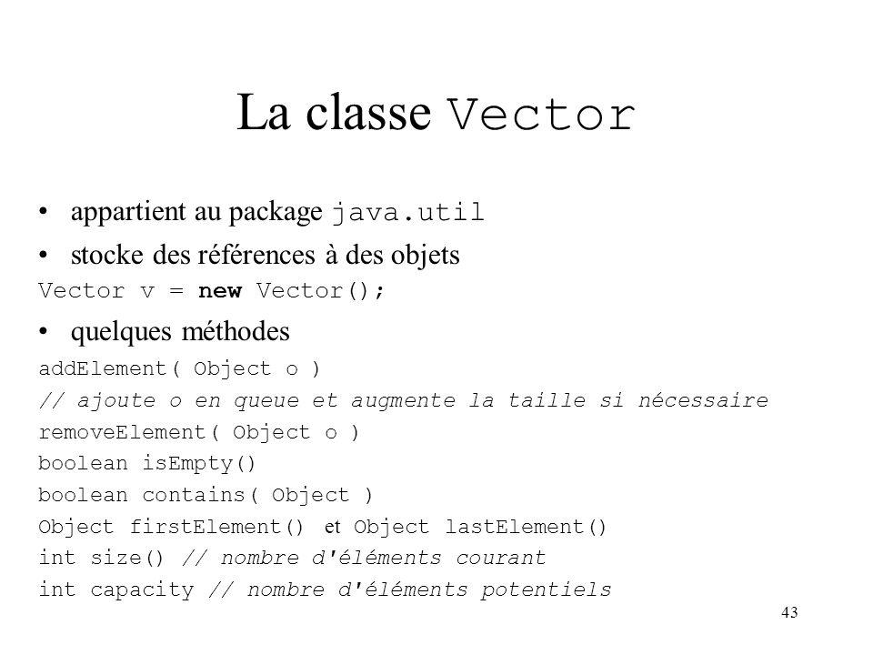 43 La classe Vector appartient au package java.util stocke des références à des objets Vector v = new Vector(); quelques méthodes addElement( Object o