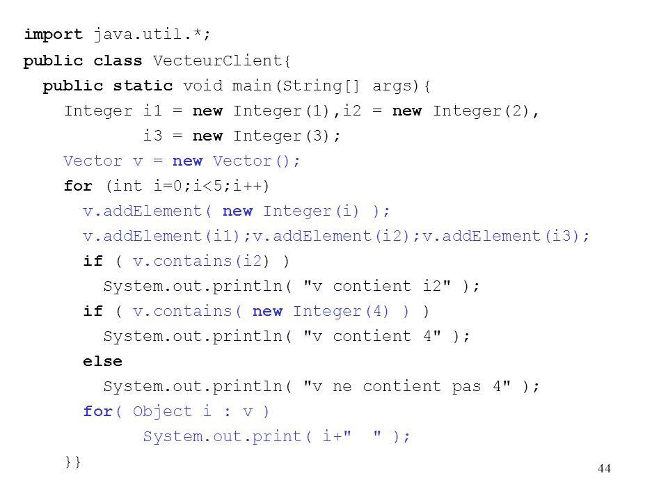 44 import java.util.*; public class VecteurClient{ public static void main(String[] args){ Integer i1 = new Integer(1),i2 = new Integer(2), i3 = new I