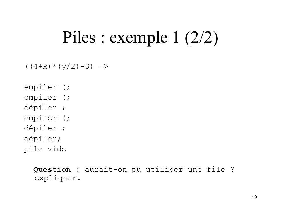 49 Piles : exemple 1 (2/2) ((4+x)*(y/2)-3) => empiler (; dépiler ; empiler (; dépiler ; pile vide Question : aurait-on pu utiliser une file ? explique