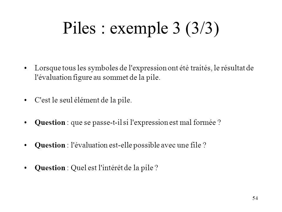 54 Piles : exemple 3 (3/3) Lorsque tous les symboles de l'expression ont été traités, le résultat de l'évaluation figure au sommet de la pile. C'est l