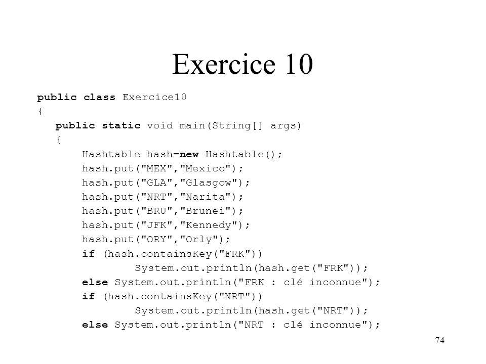 74 Exercice 10 public class Exercice10 { public static void main(String[] args) { Hashtable hash=new Hashtable(); hash.put(