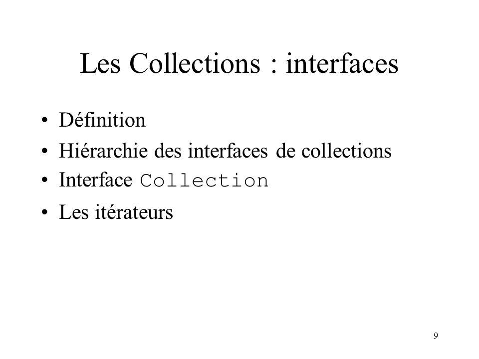 9 Les Collections : interfaces Définition Hiérarchie des interfaces de collections Interface Collection Les itérateurs
