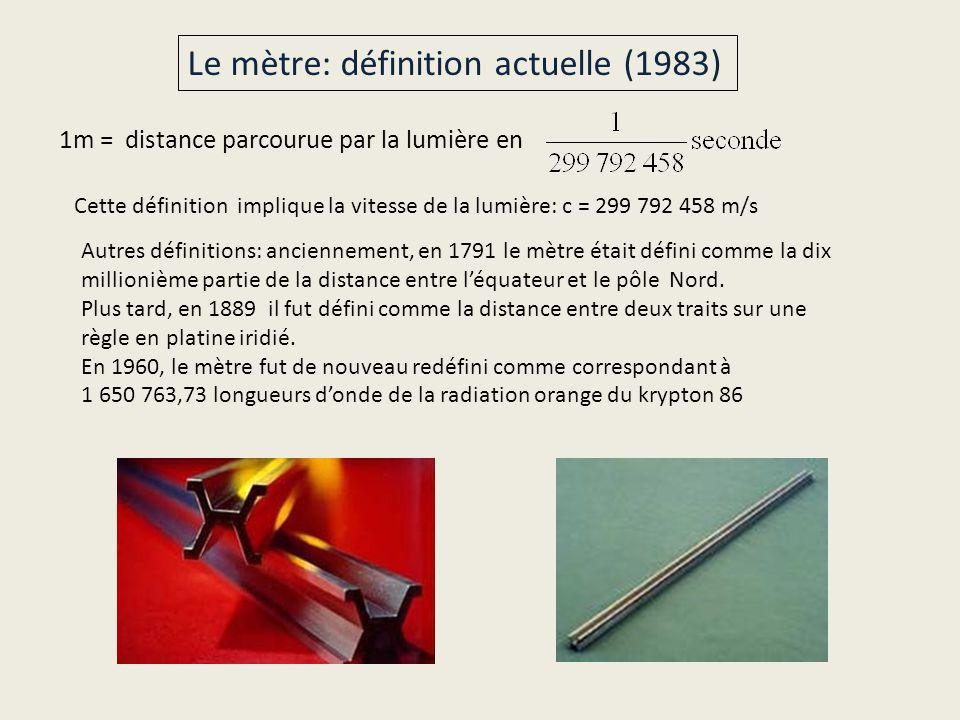 1m = distance parcourue par la lumière en Cette définition implique la vitesse de la lumière: c = 299 792 458 m/s Autres définitions: anciennement, en