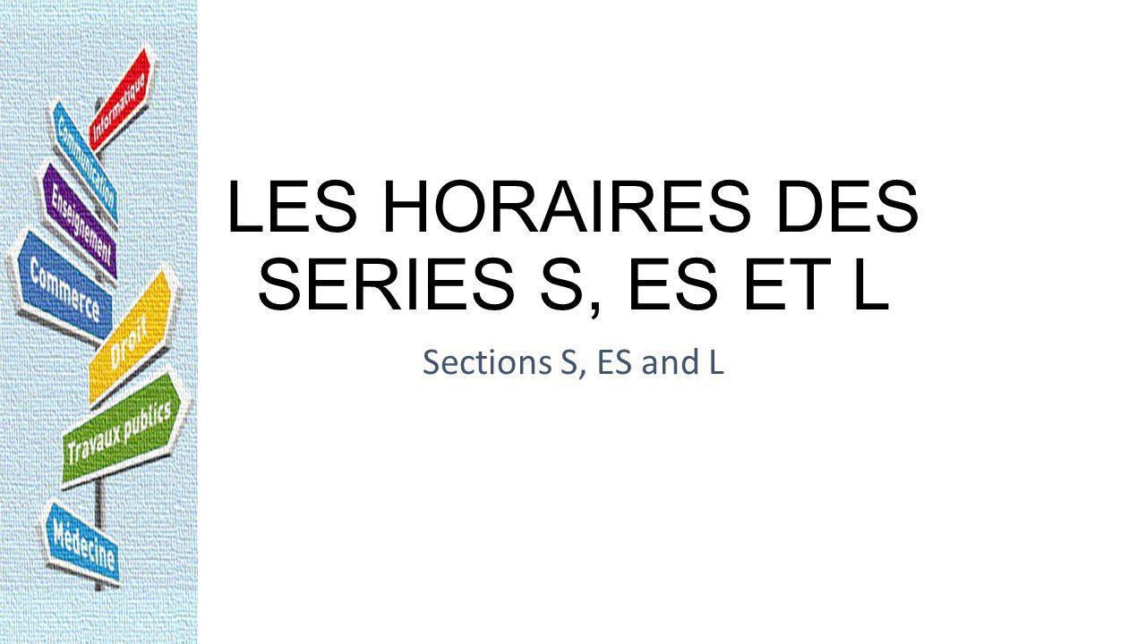 LES HORAIRES DES SERIES S, ES ET L Sections S, ES and L