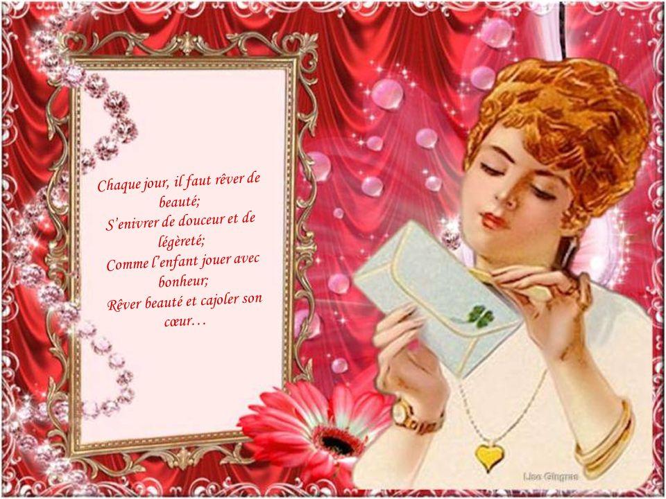 Chaque jour, il faut rêver de beauté; Senivrer de douceur et de légèreté; Comme lenfant jouer avec bonheur; Rêver beauté et cajoler son cœur…