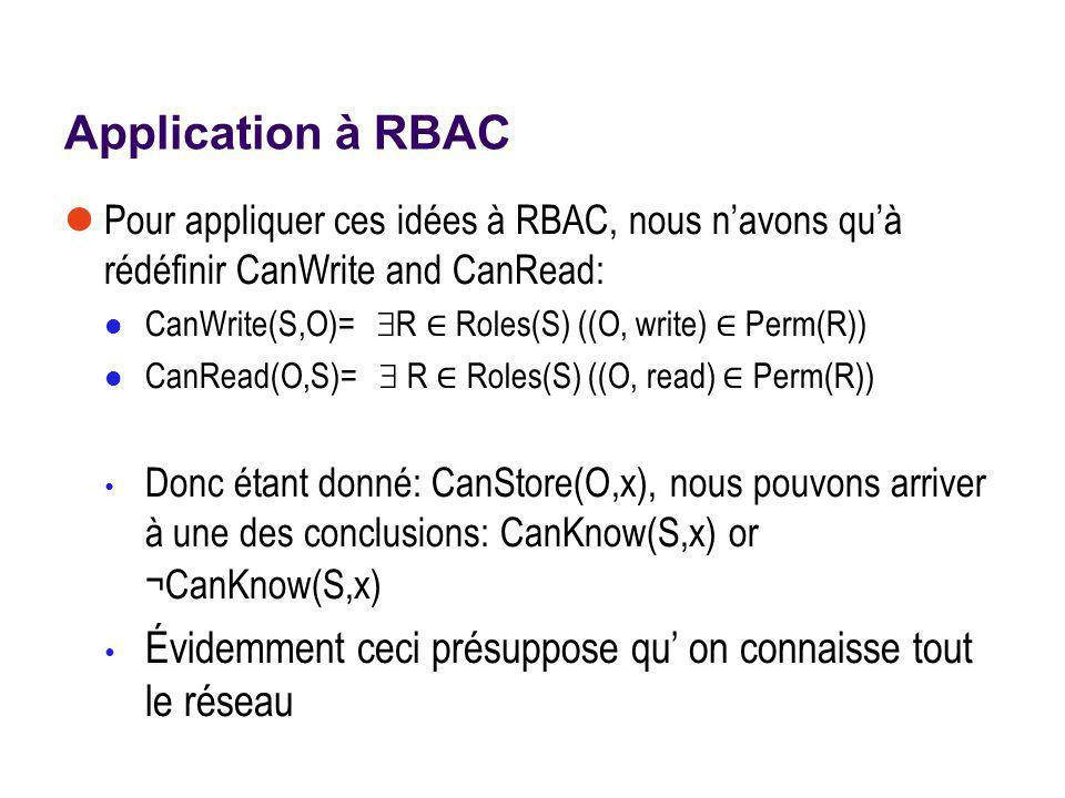 Application à RBAC Pour appliquer ces idées à RBAC, nous navons quà rédéfinir CanWrite and CanRead: CanWrite(S,O)= R Roles(S) ((O, write) Perm(R)) CanRead(O,S)= R Roles(S) ((O, read) Perm(R)) Donc étant donné: CanStore(O,x), nous pouvons arriver à une des conclusions: CanKnow(S,x) or ¬CanKnow(S,x) Évidemment ceci présuppose qu on connaisse tout le réseau 8