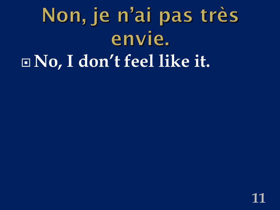 11 Non, je nai pas très envie. No, I dont feel like it.