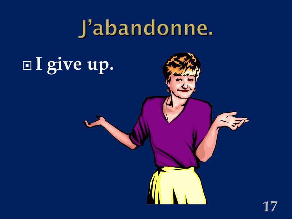 17 Jabandonne. I give up.