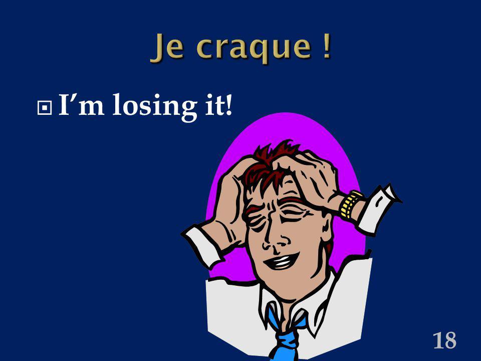 18 Je craque ! Im losing it!