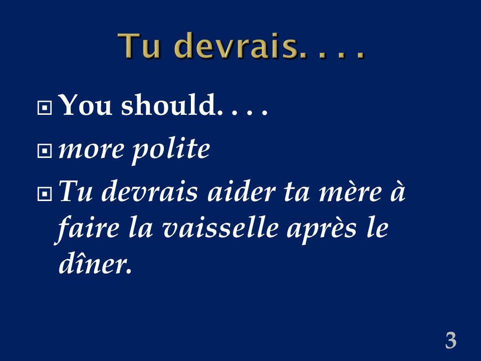 3 Tu devrais.... You should.... more polite Tu devrais aider ta mère à faire la vaisselle après le dîner.
