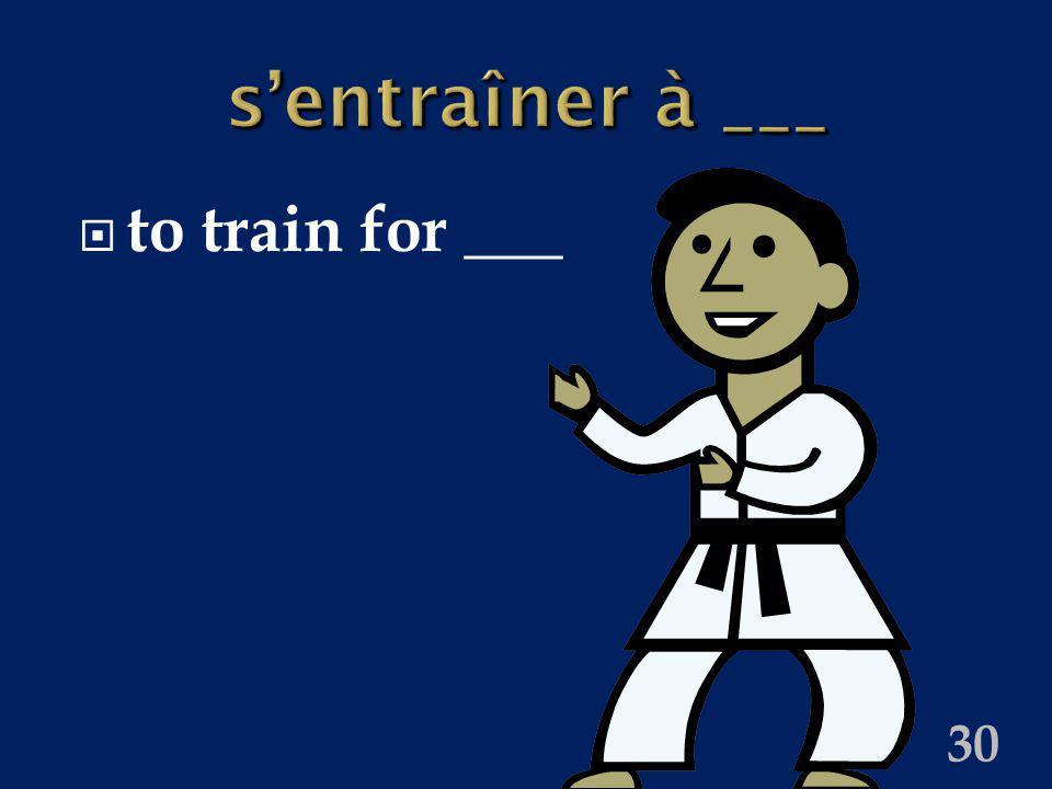 30 sentraîner à ___ to train for ___