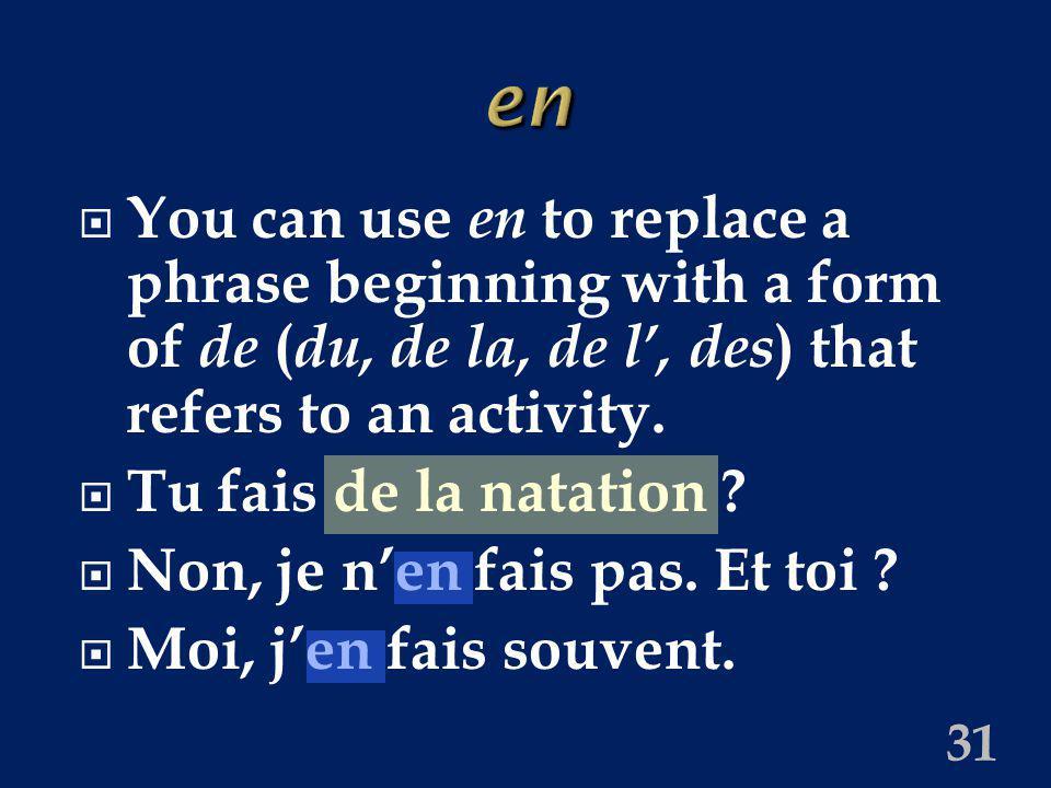 31 en You can use en to replace a phrase beginning with a form of de ( du, de la, de l, des ) that refers to an activity. Tu fais de la natation ? Non