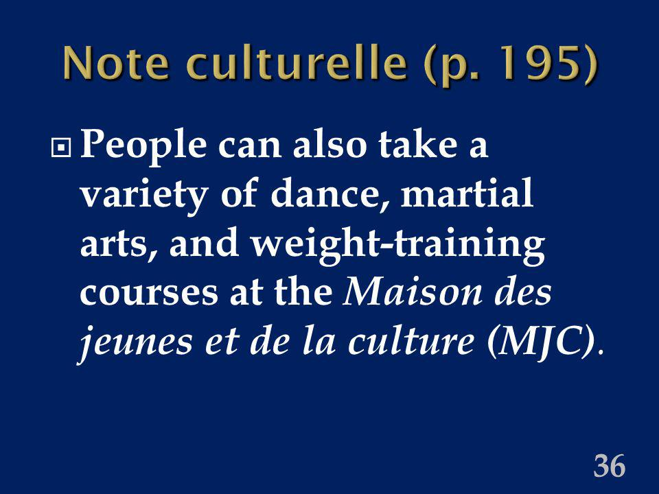 36 Note culturelle (p. 195) People can also take a variety of dance, martial arts, and weight-training courses at the Maison des jeunes et de la cultu